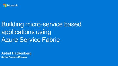 Building micro-service based applications using Azure Service Fabric Astrid Hackenberg Senior Program Manager.
