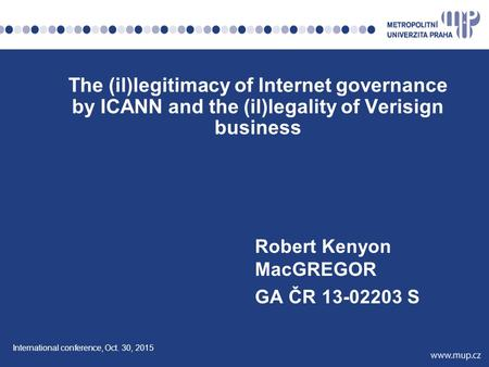 Robert Kenyon MacGREGOR GA ČR 13-02203 S <strong>The</strong> (il)legitimacy <strong>of</strong> Internet governance by ICANN and <strong>the</strong> (il)legality <strong>of</strong> Verisign business International conference,