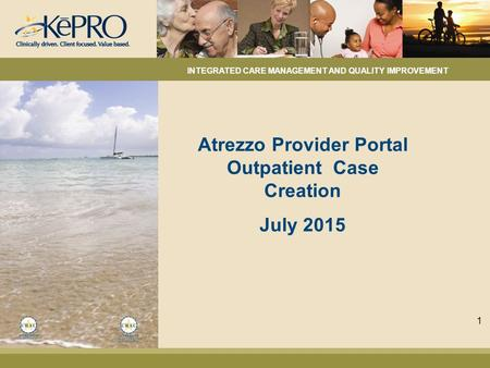 Atrezzo Provider Portal Outpatient Case Creation July 2015 INTEGRATED CARE MANAGEMENT AND QUALITY IMPROVEMENT 1.