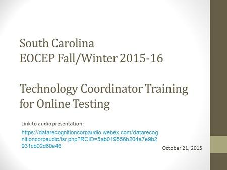 South Carolina EOCEP Fall/Winter 2015-16 Technology Coordinator Training for Online Testing October 21, 2015 Link to audio presentation: https://datarecognitioncorpaudio.webex.com/datarecog.