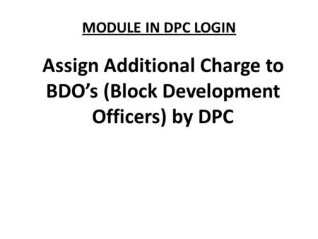 MODULE IN DPC LOGIN Assign Additional Charge to BDO's (Block Development Officers) by DPC.