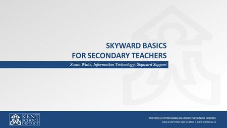 SUCCESSFULLY PREPARING ALL STUDENTS FOR THEIR FUTURES 12033 SE 256 TH STREET, KENT, WA 98030 | WWW.KENT.K12.WA.US SKYWARD BASICS FOR SECONDARY TEACHERS.