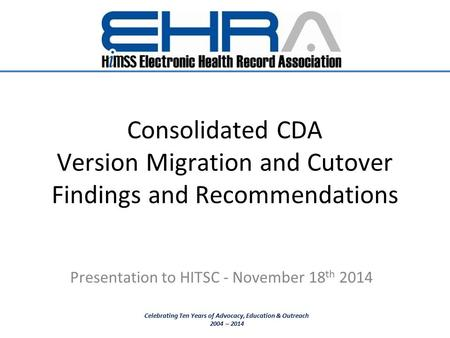 Consolidated CDA Version Migration and Cutover Findings and Recommendations Presentation to HITSC - November 18 th 2014 Celebrating Ten Years of Advocacy,