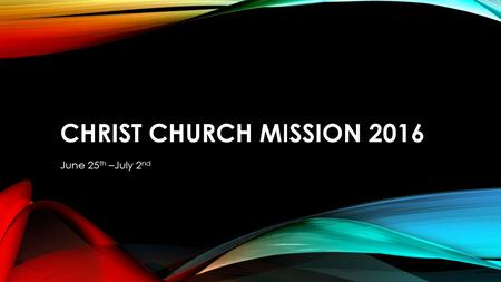 CHRIST CHURCH MISSION 2016 June 25 th –July 2 nd.