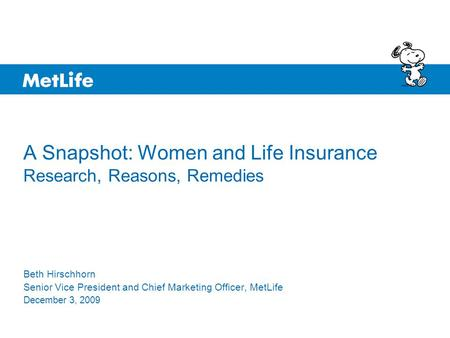 A Snapshot: Women and Life Insurance Research, Reasons, Remedies Beth Hirschhorn Senior Vice President and Chief Marketing Officer, MetLife December 3,
