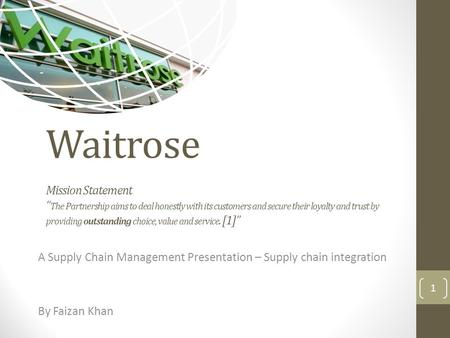 "Waitrose Mission Statement "" The Partnership aims to deal honestly with its customers and secure their loyalty and trust by providing outstanding choice,"
