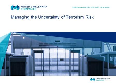 Managing the Uncertainty of Terrorism Risk. MARSH TERRORISM RISK INSURANCE The September 11, 2001, terrorist attacks created a severe market shortage.