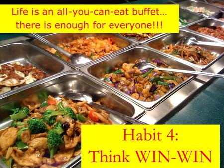Habit 4: Think WIN-WIN Life is an all-you-can-eat buffet… there is enough for everyone!!!
