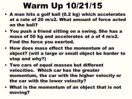Warm Up 10/21/15 A man hits a golf ball (0.2 kg) which accelerates at a rate of 20 m/s2. What amount of force acted on the ball? You push a friend sitting.