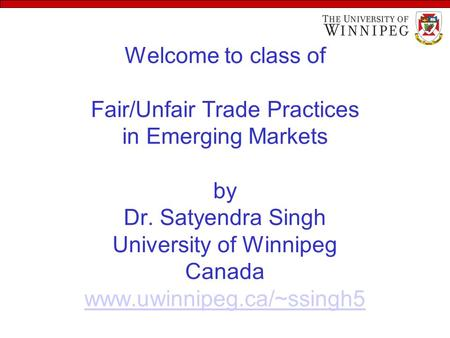 Welcome to class of Fair/Unfair Trade Practices in Emerging Markets by Dr. Satyendra Singh University of Winnipeg Canada www.uwinnipeg.ca/~ssingh5 www.uwinnipeg.ca/~ssingh5.