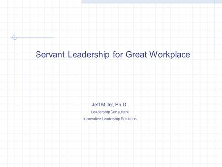 Servant Leadership for Great Workplace Jeff Miller, Ph.D. Leadership Consultant Innovative Leadership Solutions.