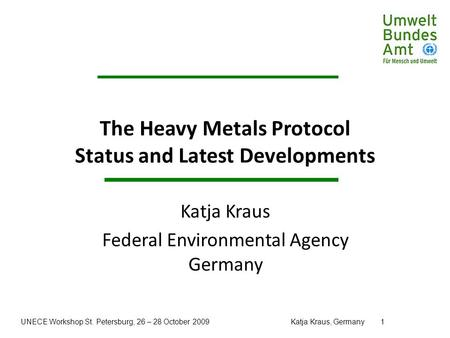UNECE Workshop St. Petersburg, 26 – 28 October 2009Katja Kraus, Germany1 The Heavy Metals Protocol Status and Latest Developments Katja Kraus Federal Environmental.