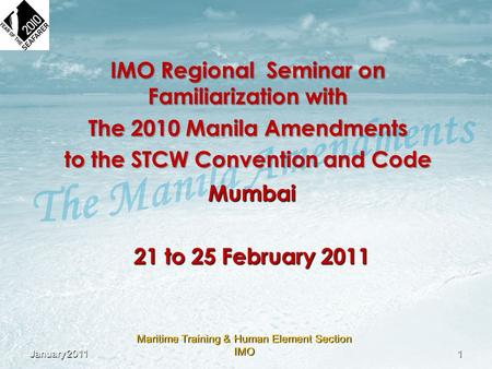 Maritime Training & Human Element Section IMO IMO Regional Seminar on Familiarization with The 2010 Manila Amendments to the STCW Convention and Code Mumbai.