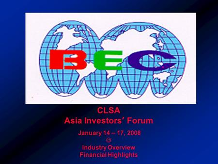 CLSA Asia Investors' Forum January 14 – 17, 2008 Industry Overview Financial Highlights.