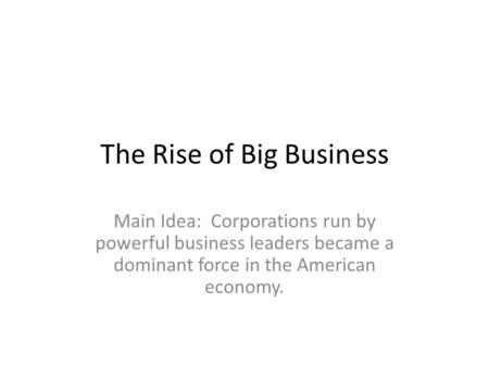 The Rise of Big Business Main Idea: Corporations run by powerful business leaders became a dominant force in the American economy.