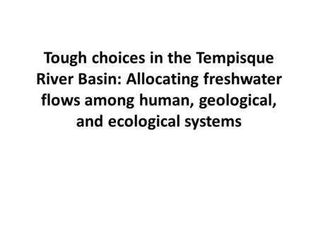 Tough choices in the Tempisque River Basin: Allocating freshwater flows among human, geological, and ecological systems.