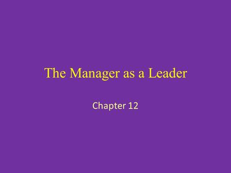 The Manager as a Leader Chapter 12. The Importance of Leadership Definition: Leadership is the ability to influence individuals and groups to cooperatively.