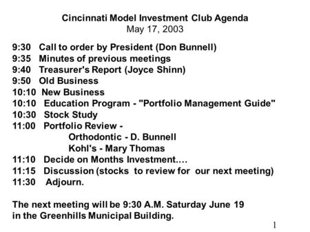 1 Cincinnati Model Investment Club Agenda May 17, 2003 9:30 Call to order by President (Don Bunnell) 9:35 Minutes of previous meetings 9:40 Treasurer's.
