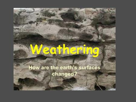 Weathering How are the earth's surfaces changed?.