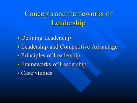 Concepts and frameworks of Leadership  Defining Leadership  Leadership and Competitive Advantage  Principles of Leadership  Frameworks of Leadership.