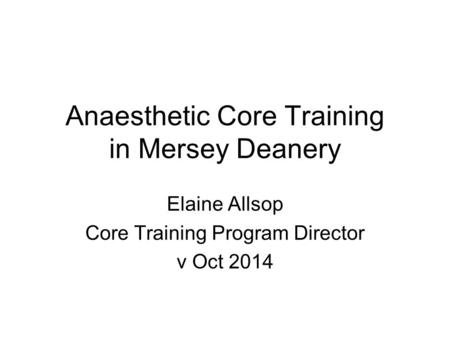 Anaesthetic Core Training in Mersey Deanery Elaine Allsop Core Training Program Director v Oct 2014.