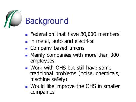 Background Federation that have 30,000 members in metal, auto and electrical Company based unions Mainly companies with more than 300 employees Work with.