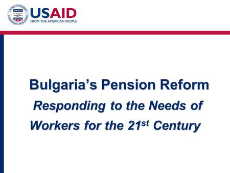 Bulgaria's Pension Reform Responding to the Needs of Workers for the 21 st Century.