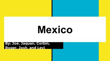 Mexico By: Joe, Jaquan, Corbin, Roger, Josh, and Levi.