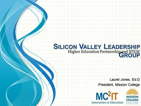 S ILICON V ALLEY L EADERSHIP G ROUP Higher Education Partnership and STEM Laurel Jones, Ed.D President, Mission College.