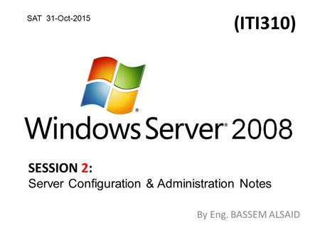 (ITI310) By Eng. BASSEM ALSAID SESSION 2: Server Configuration & Administration Notes SAT 31-Oct-2015.