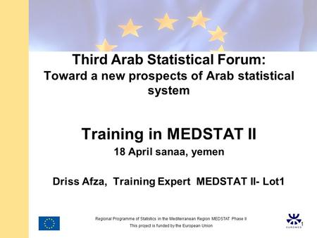 Regional Programme of Statistics in the Mediterranean Region MEDSTAT Phase II This project is funded by the European Union 1 Third Arab Statistical Forum: