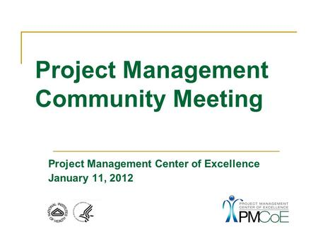 Project Management Center of Excellence January 11, 2012 Project Management Community Meeting.