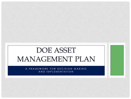 A FRAMEWORK FOR DECISION MAKING AND IMPLEMENTATION DOE ASSET MANAGEMENT PLAN.