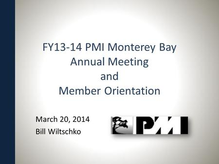 FY13-14 PMI Monterey Bay Annual Meeting and Member Orientation March 20, 2014 Bill Wiltschko.