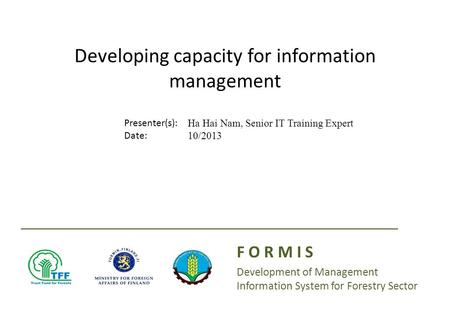 Presenter(s): Date: Developing capacity for information management F O R M I S Development of Management Information System for Forestry Sector Ha Hai.