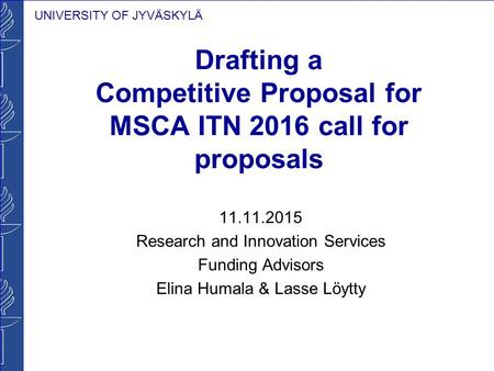 UNIVERSITY OF JYVÄSKYLÄ Drafting a Competitive Proposal for MSCA ITN 2016 call for proposals 11.11.2015 Research and Innovation Services Funding Advisors.