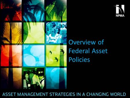 Overview of Federal Asset Policies. New Policies and Guidance Since Last Year OMB Memo M-13-02 FMR Bulletin B-37 Agency Template for Print Management.