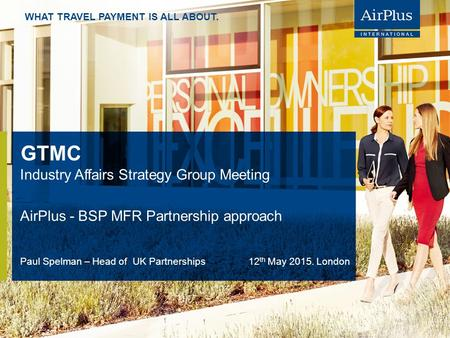 WHAT TRAVEL PAYMENT IS ALL ABOUT. GTMC Industry Affairs Strategy Group Meeting AirPlus - BSP MFR Partnership approach Paul Spelman – Head of UK Partnerships.