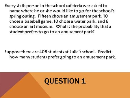 QUESTION 1 Every sixth person in the school cafeteria was asked to name where he or she would like to go for the school's spring outing. Fifteen chose.
