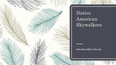 Native American Skywalkers One who walks in the sky.