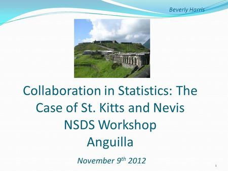 Beverly Harris Collaboration in Statistics: The Case of St. Kitts and Nevis NSDS Workshop Anguilla November 9 th 2012 1.