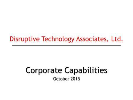 Corporate Capabilities October 2015 Corporate Capabilities October 2015 Disruptive Technology Associates, Ltd.