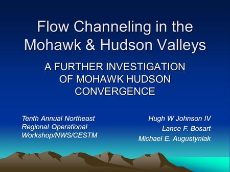Flow Channeling in the Mohawk & Hudson Valleys A FURTHER INVESTIGATION OF MOHAWK HUDSON CONVERGENCE Tenth Annual Northeast Regional Operational Workshop/NWS/CESTM.