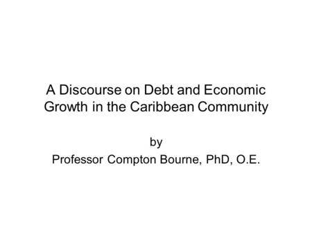 A Discourse on Debt and Economic Growth in the Caribbean Community by Professor Compton Bourne, PhD, O.E.
