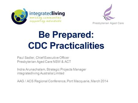 Be Prepared: CDC Practicalities Paul Sadler, Chief Executive Officer Presbyterian Aged Care NSW & ACT Indra Arunachalam, Strategic Projects Manager integratedliving.