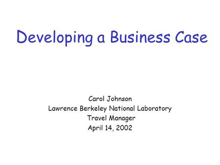 D eveloping a Business Case Carol Johnson Lawrence Berkeley National Laboratory Travel Manager April 14, 2002.