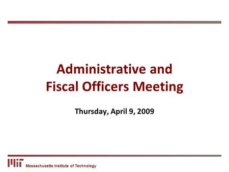 Massachusetts Institute of Technology Administrative and Fiscal Officers Meeting Thursday, April 9, 2009.