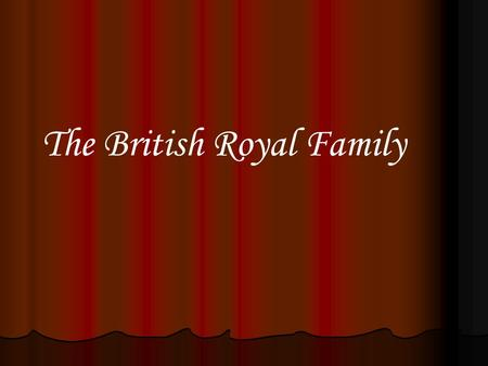 The British Royal Family. Close relatives of the monarch of the United Kingdom are known by the appellation The Royal Family.