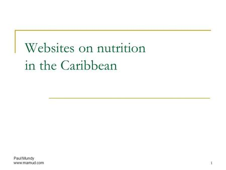 Paul Mundy www.mamud.com 1 Websites on nutrition in the Caribbean.