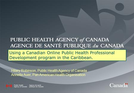 Using a Canadian Online Public Health Professional Development program in the Caribbean. Hilary Robinson, Public Health Agency of Canada Annella Auer,
